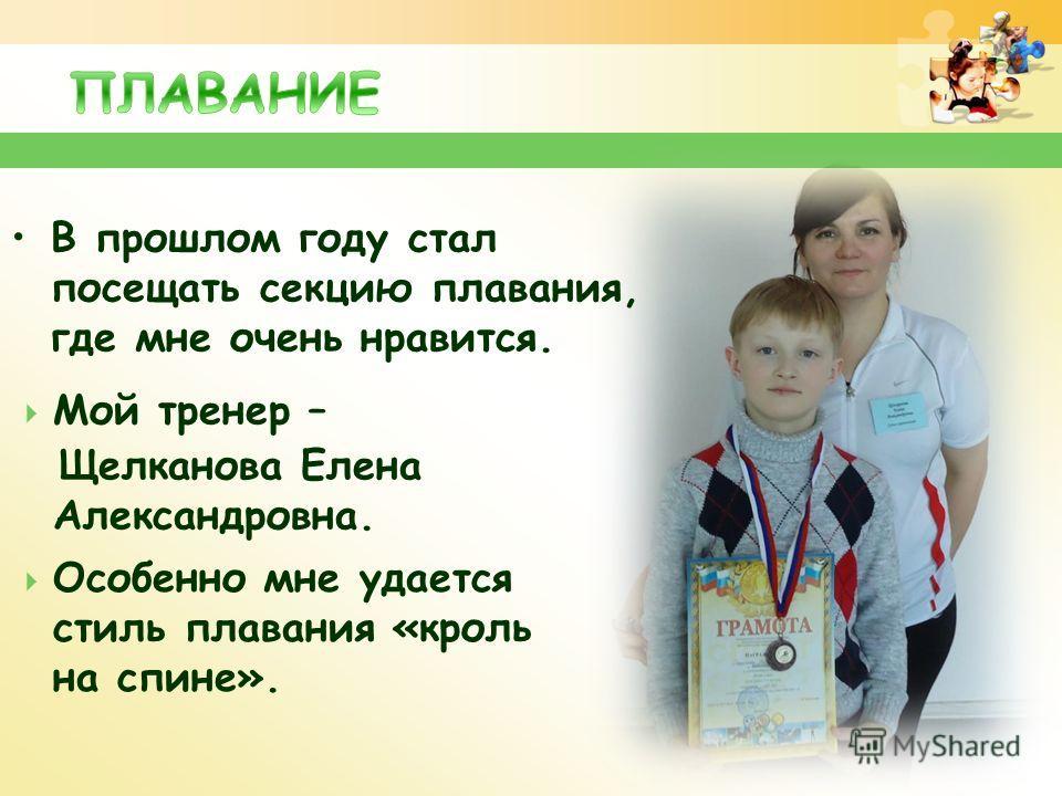 В прошлом году стал посещать секцию плавания, где мне очень нравится. Мой тренер – Щелканова Елена Александровна. Особенно мне удается стиль плавания «кроль на спине».