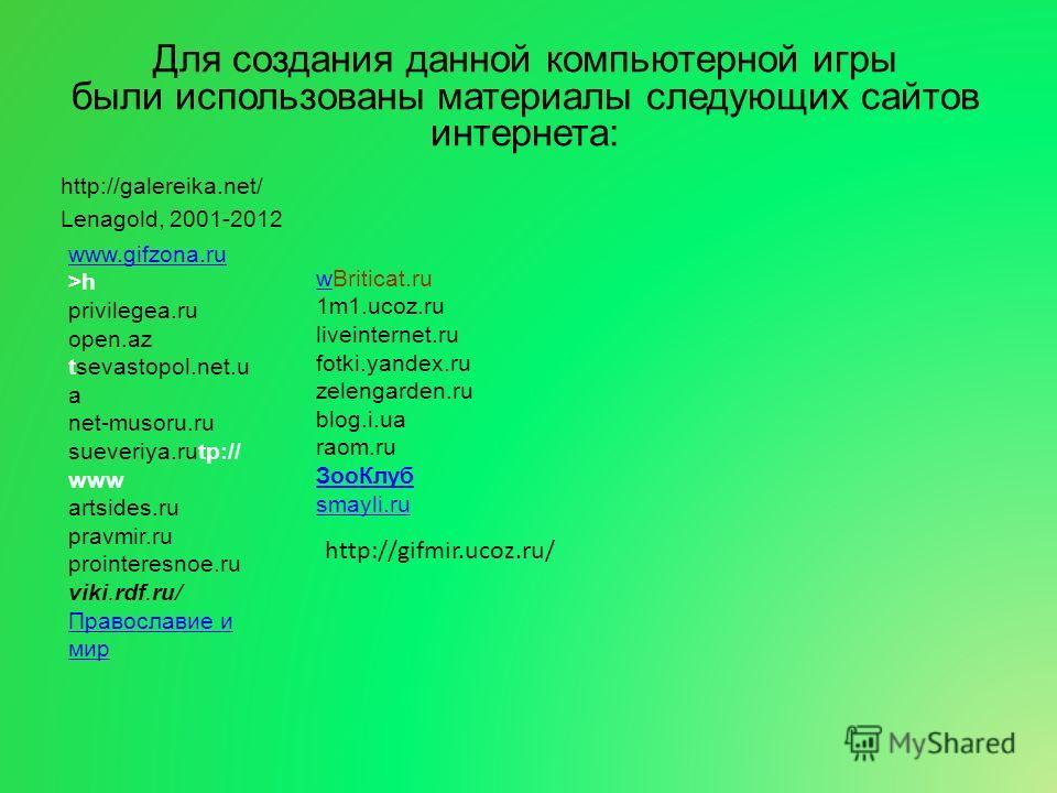 Для создания данной компьютерной игры были использованы материалы следующих сайтов интернета: http://galereika.net/ Lenagold, 2001-2012 www.gifzona.ru www.gifzona.ru >h privilegea.ru open.az tsevastopol.net.u a net-musoru.ru sueveriya.rutp:// www art