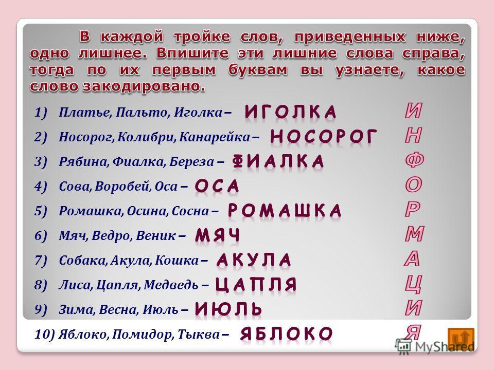 1)Платье, Пальто, Иголка – 2)Носорог, Колибри, Канарейка – 3)Рябина, Фиалка, Береза – 4)Сова, Воробей, Оса – 5)Ромашка, Осина, Сосна – 6)Мяч, Ведро, Веник – 7)Собака, Акула, Кошка – 8)Лиса, Цапля, Медведь – 9)Зима, Весна, Июль – 10)Яблоко, Помидор, Т