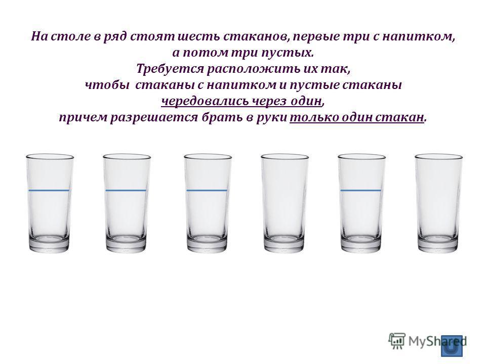 На столе в ряд стоят шесть стаканов, первые три с напитком, а потом три пустых. Требуется расположить их так, чтобы стаканы с напитком и пустые стаканы чередовались через один, причем разрешается брать в руки только один стакан.