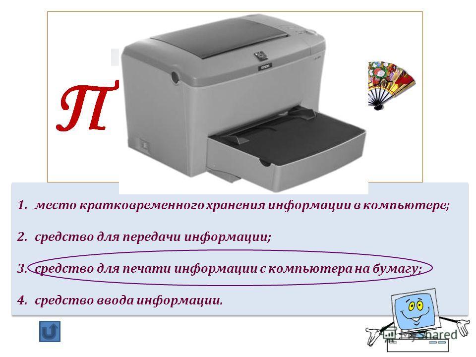 1.место кратковременного хранения информации в компьютере; 2.средство для передачи информации; 3.средство для печати информации с компьютера на бумагу; 4.средство ввода информации. 1.место кратковременного хранения информации в компьютере; 2.средство