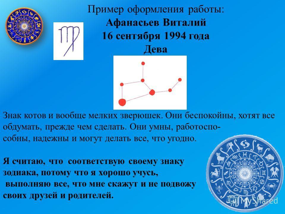 Пример оформления работы: Афанасьев Виталий 16 сентября 1994 года Дева Знак котов и вообще мелких зверюшек. Они беспокойны, хотят все обдумать, прежде чем сделать. Они умны, работоспо- собны, надежны и могут делать все, что угодно. Я считаю, что соот