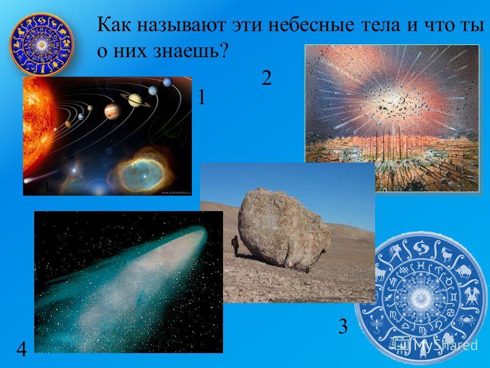 Как называют эти небесные тела и что ты о них знаешь? 1 1 2 3 4
