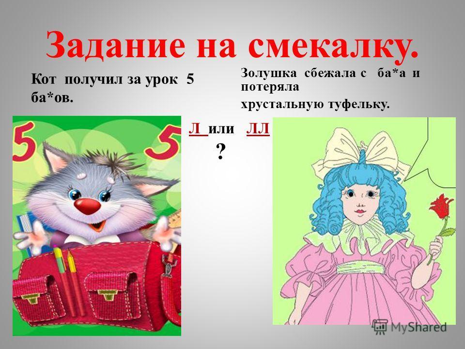 Задание на смекалку. Кот получил за урок 5 ба*ов. Золушка сбежала с ба*а и потеряла хрустальную туфельку. Л или ЛЛ ?
