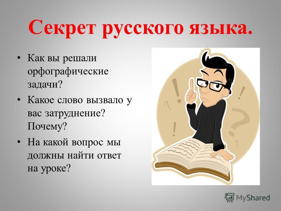 Секрет русского языка. Как вы решали орфографические задачи? Какое слово вызвало у вас затруднение? Почему? На какой вопрос мы должны найти ответ на уроке?