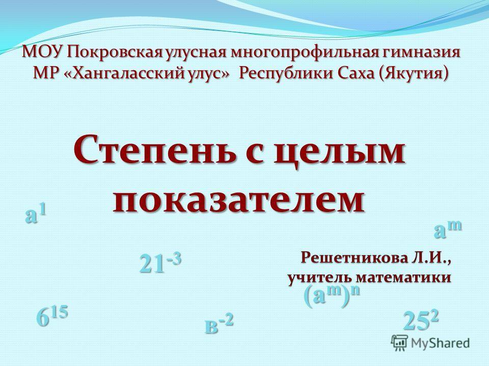 МОУ Покровская улусная многопрофильная гимназия МР «Хангаласский улус» Республики Саха (Якутия) (am)n(am)n(am)n(am)n amamamam 25 2 21 -3 6 15 в -2 a1a1a1a1 Степень с целым показателем