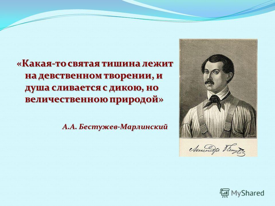 А.А. Бестужев-Марлинский «Какая-то святая тишина лежит на девственном творении, и душа сливается с дикою, но величественною природой»