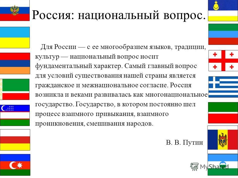 Россия: национальный вопрос. Для России с ее многообразием языков, традиции, культур национальный вопрос носит фундаментальный характер. Самый главный вопрос для условий существования нашей страны является гражданское и межнациональное согласие. Росс