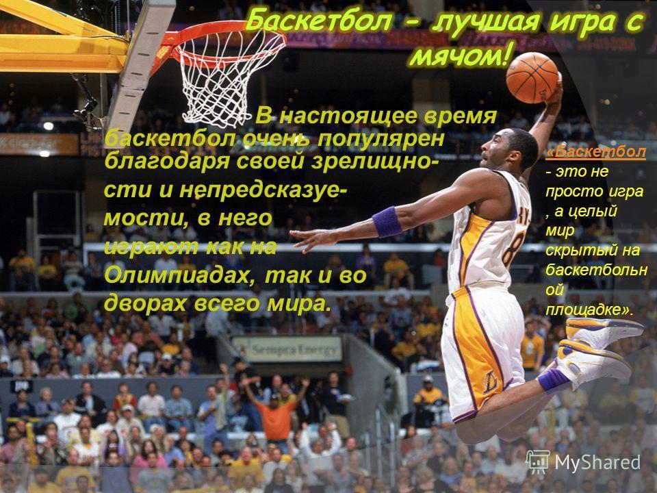 В настоящее время баскетбол очень популярен благодаря своей зрелищно- сти и непредсказуе- мости, в него играют как на Олимпиадах, так и во дворах всего мира. «Баскетбол - это не просто игра, а целый мир скрытый на баскетбольн ой площадке».