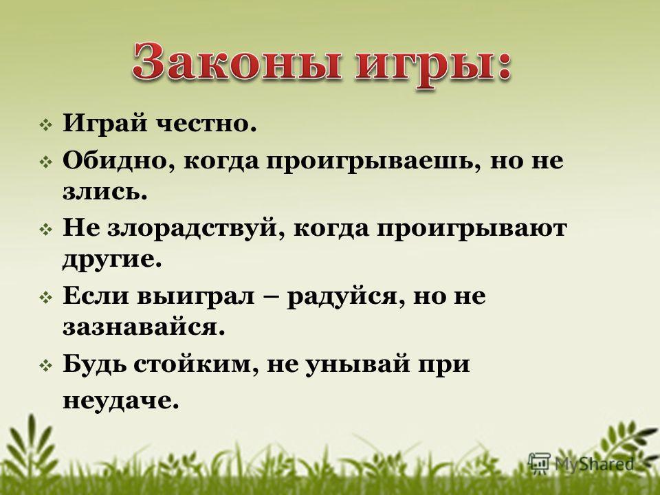 Играй честно. Обидно, когда проигрываешь, но не злись. Не злорадствуй, когда проигрывают другие. Если выиграл – радуйся, но не зазнавайся. Будь стойким, не унывай при неудаче.