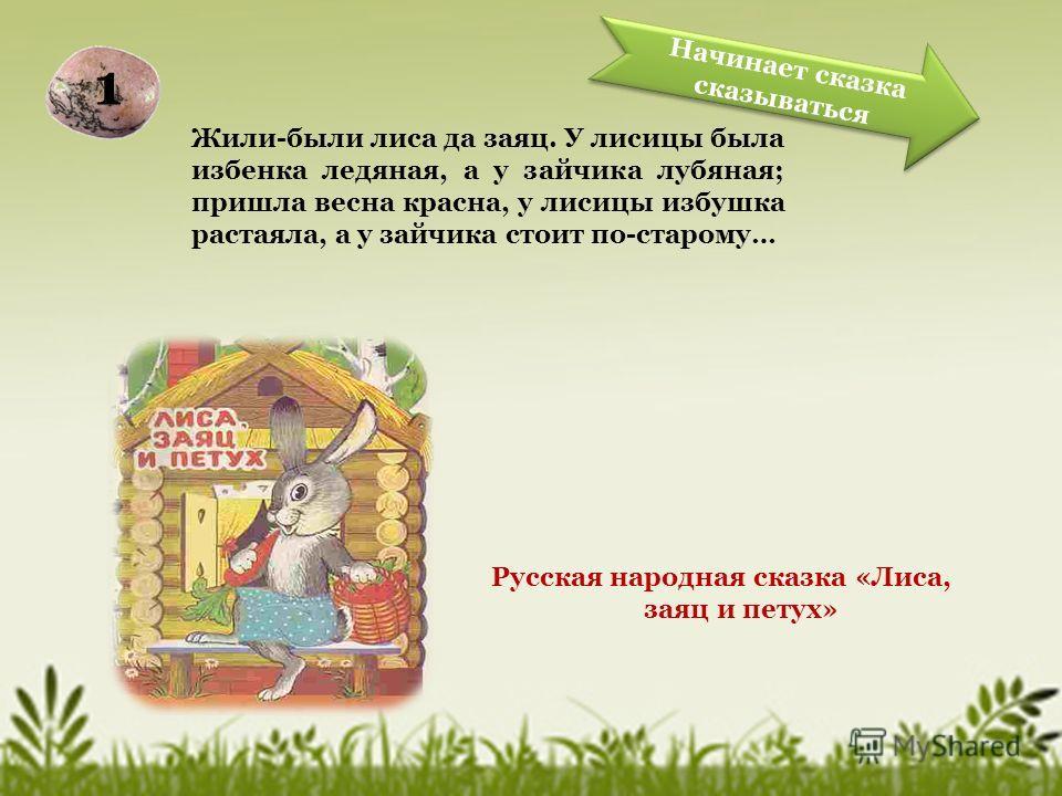Жили-были лиса да заяц. У лисицы была избенка ледяная, а у зайчика лубяная; пришла весна красна, у лисицы избушка растаяла, а у зайчика стоит по-старому… Русская народная сказка «Лиса, заяц и петух» Начинает сказка сказываться Начинает сказка сказыва