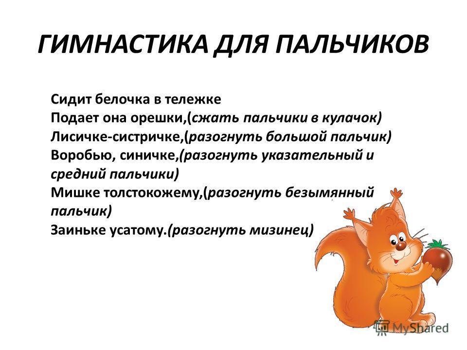 ГИМНАСТИКА ДЛЯ ПАЛЬЧИКОВ Сидит белочка в тележке Подает она орешки,(сжать пальчики в кулачок) Лисичке-систричке,(разогнуть большой пальчик) Воробью, синичке,(разогнуть указательный и средний пальчики) Мишке толстокожему,(разогнуть безымянный пальчик)