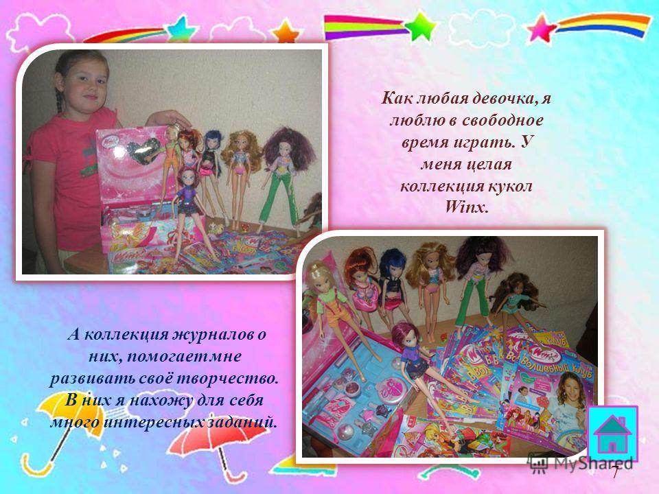 Как любая девочка, я люблю в свободное время играть. У меня целая коллекция кукол Winx. А коллекция журналов о них, помогает мне развивать своё творчество. В них я нахожу для себя много интересных заданий. 7