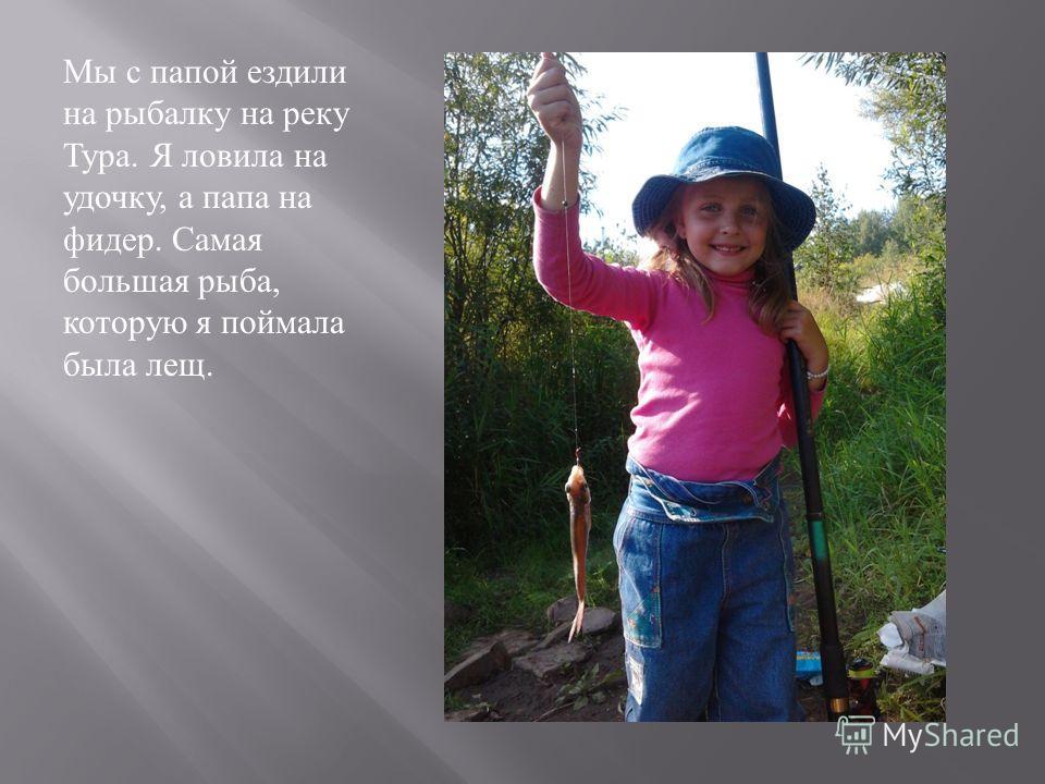 Мы с папой ездили на рыбалку на реку Тура. Я ловила на удочку, а папа на фидер. Самая большая рыба, которую я поймала была лещ.