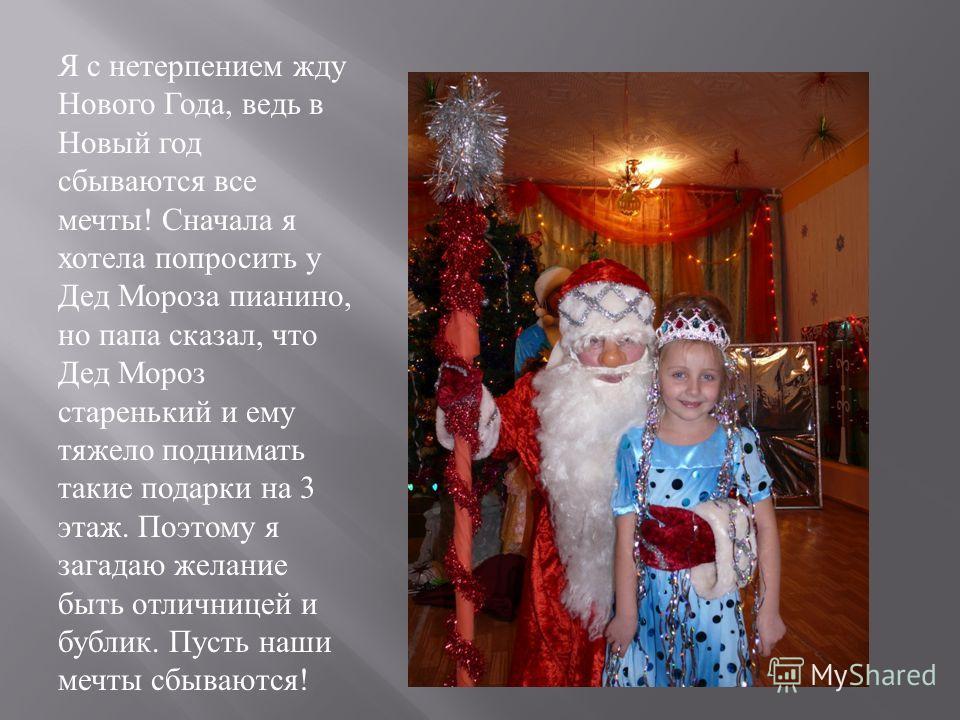 Я с нетерпением жду Нового Года, ведь в Новый год сбываются все мечты ! Сначала я хотела попросить у Дед Мороза пианино, но папа сказал, что Дед Мороз старенький и ему тяжело поднимать такие подарки на 3 этаж. Поэтому я загадаю желание быть отличнице