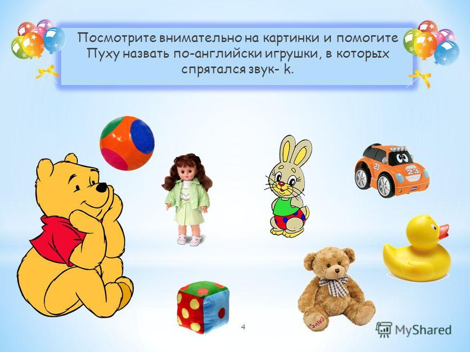 Посмотрите внимательно на картинки и помогите Пуху назвать по-английски игрушки, в которых спрятался звук- k. 4
