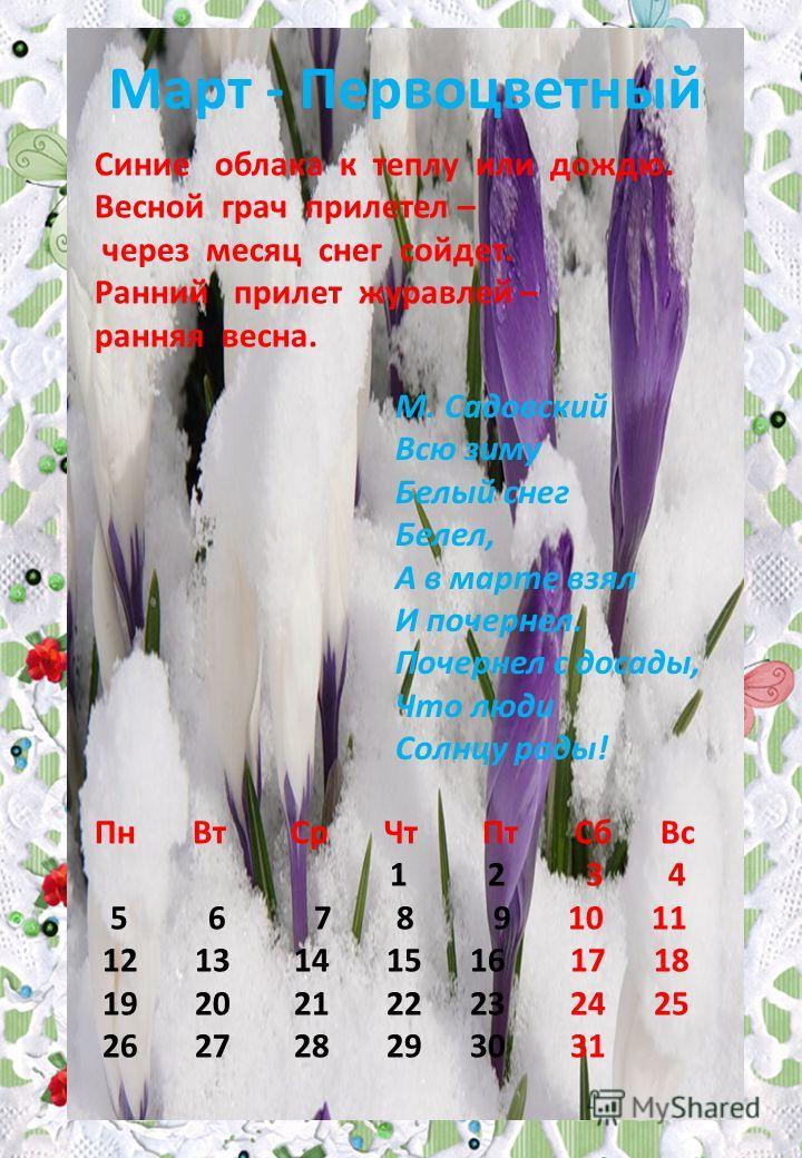 Март - Первоцветный М. Садовский Всю зиму Белый снег Белел, А в марте взял И почернел. Почернел с досады, Что люди Солнцу рады! Синие облака к теплу или дождю. Весной грач прилетел – через месяц снег сойдет. Ранний прилет журавлей – ранняя весна. Пн