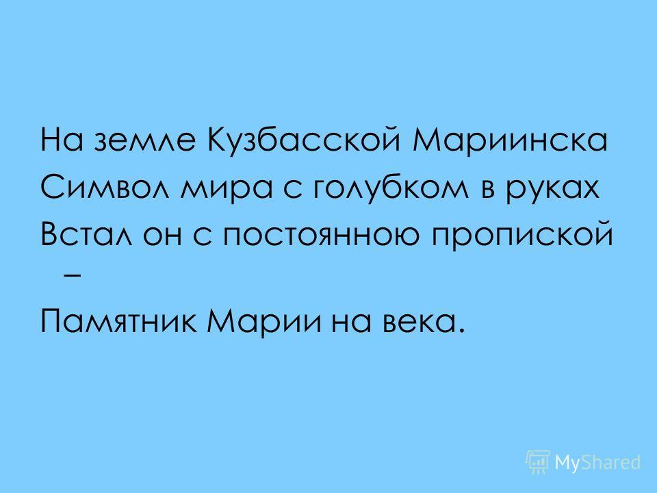 На земле Кузбасской Мариинска Символ мира с голубком в руках Встал он с постоянною пропиской – Памятник Марии на века.