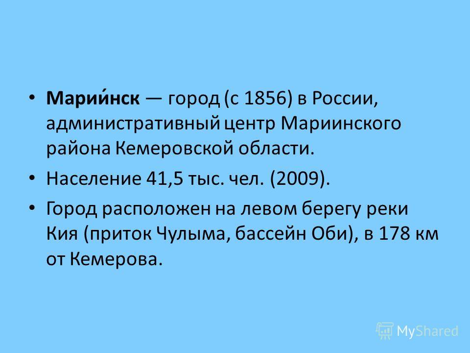 Марии́нск город (с 1856) в России, административный центр Мариинского района Кемеровской области. Население 41,5 тыс. чел. (2009). Город расположен на левом берегу реки Кия (приток Чулыма, бассейн Оби), в 178 км от Кемерова.