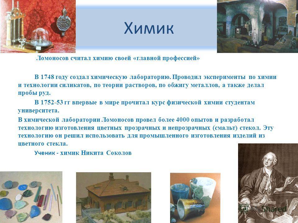 Химик Ломоносов считал химию своей «главной профессией» В 1748 году создал химическую лабораторию. Проводил эксперименты по химии и технологии силикатов, по теории растворов, по обжигу металлов, а также делал пробы руд. В 1752-53 гг впервые в мире пр
