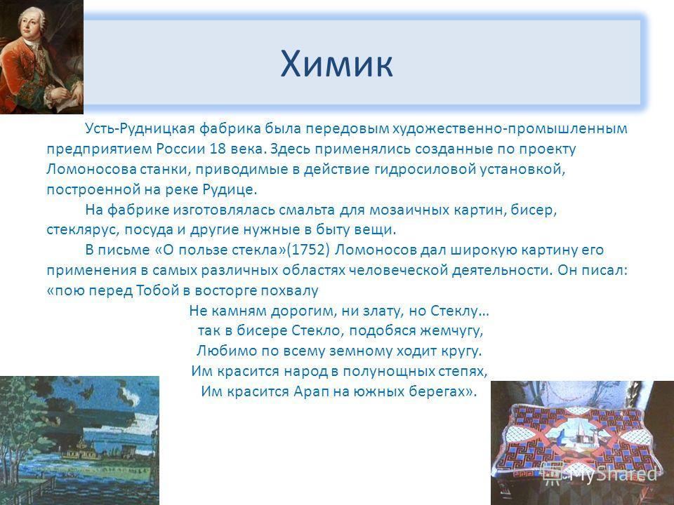 Химик Усть-Рудницкая фабрика была передовым художественно-промышленным предприятием России 18 века. Здесь применялись созданные по проекту Ломоносова станки, приводимые в действие гидросиловой установкой, построенной на реке Рудице. На фабрике изгото