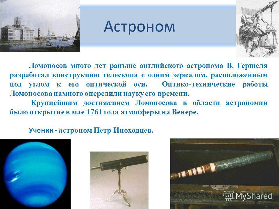 Астроном Ломоносов много лет раньше английского астронома В. Гершеля разработал конструкцию телескопа с одним зеркалом, расположенным под углом к его оптической оси. Оптико-технические работы Ломоносова намного опередили науку его времени. Крупнейшим