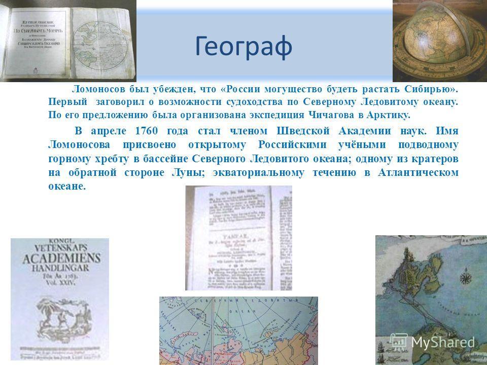 Географ Ломоносов был убежден, что «России могущество будеть растать Сибирью». Первый заговорил о возможности судоходства по Северному Ледовитому океану. По его предложению была организована экспедиция Чичагова в Арктику. В апреле 1760 года стал член