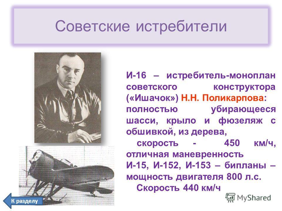 Советские истребители И-16 – истребитель-моноплан советского конструктора («Ишачок») Н.Н. Поликарпова: полностью убирающееся шасси, крыло и фюзеляж с обшивкой, из дерева, скорость - 450 км/ч, отличная маневренность И-15, И-152, И-153 – бипланы – мощн