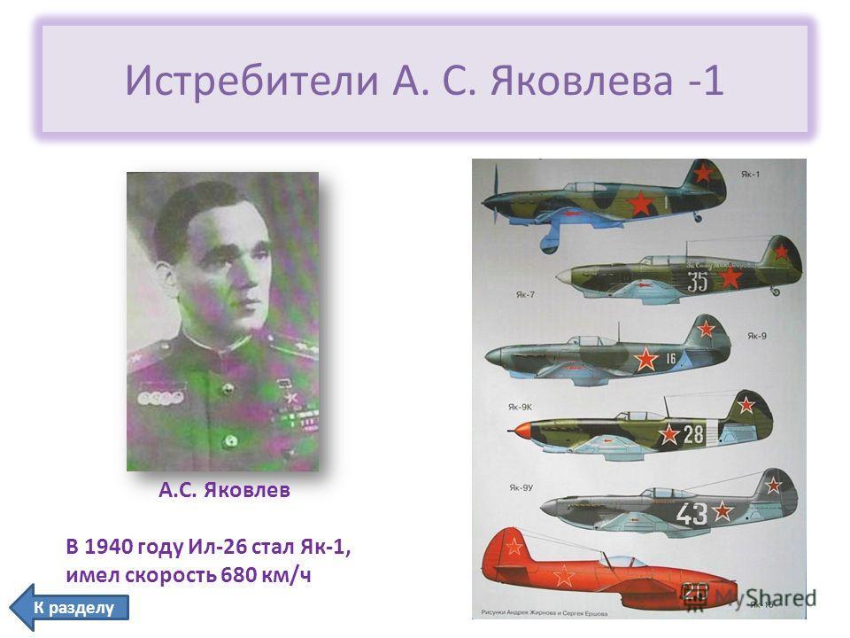 Истребители А. С. Яковлева -1 А.С. Яковлев В 1940 году Ил-26 стал Як-1, имел скорость 680 км/ч К разделу