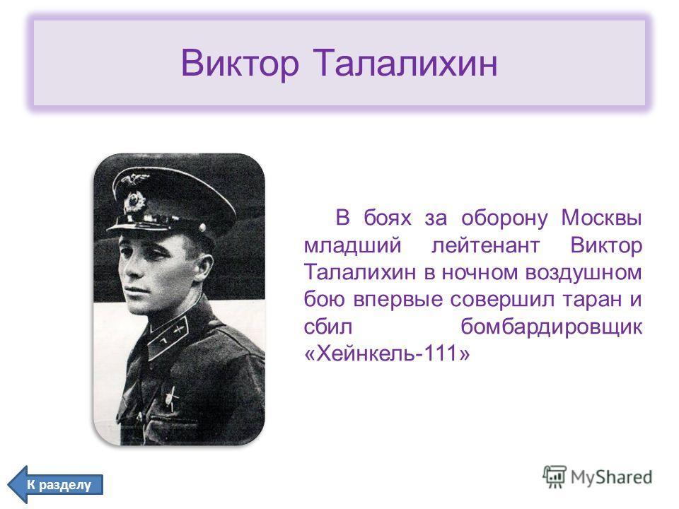 Виктор Талалихин В боях за оборону Москвы младший лейтенант Виктор Талалихин в ночном воздушном бою впервые совершил таран и сбил бомбардировщик «Хейнкель-111» К разделу