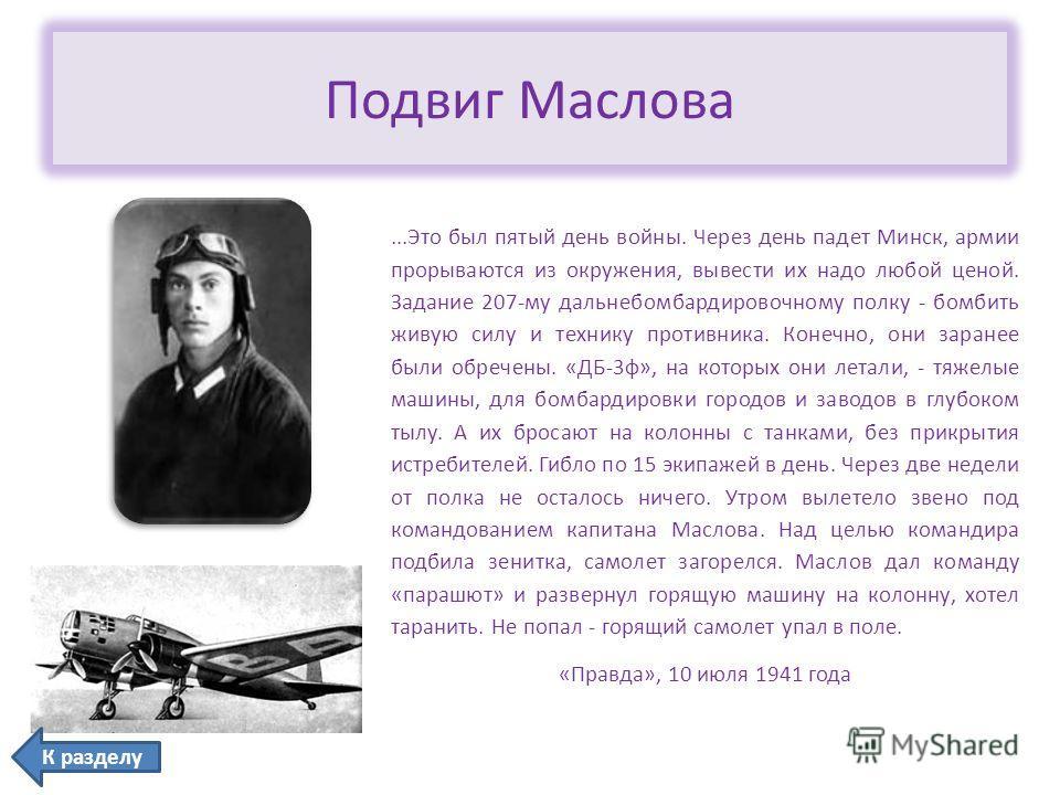 Подвиг Маслова...Это был пятый день войны. Через день падет Минск, армии прорываются из окружения, вывести их надо любой ценой. Задание 207-му дальнебомбардировочному полку - бомбить живую силу и технику противника. Конечно, они заранее были обречены