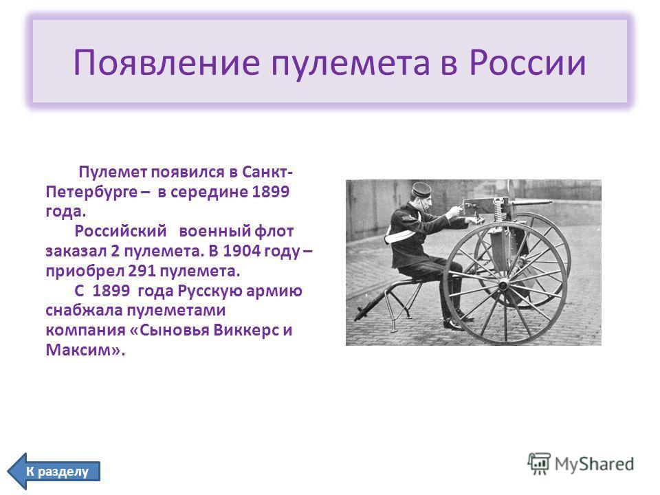 Появление пулемета в России Пулемет появился в Санкт- Петербурге – в середине 1899 года. Российский военный флот заказал 2 пулемета. В 1904 году – приобрел 291 пулемета. С 1899 года Русскую армию снабжала пулеметами компания «Сыновья Виккерс и Максим