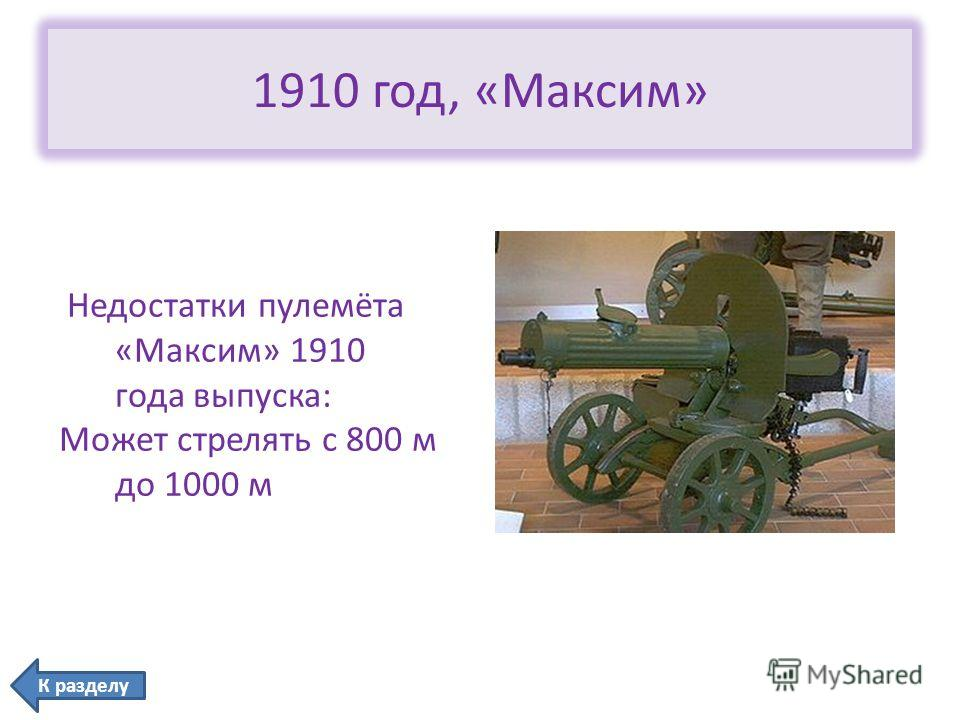 1910 год, «Максим» Недостатки пулемёта «Максим» 1910 года выпуска: Может стрелять с 800 м до 1000 м К разделу