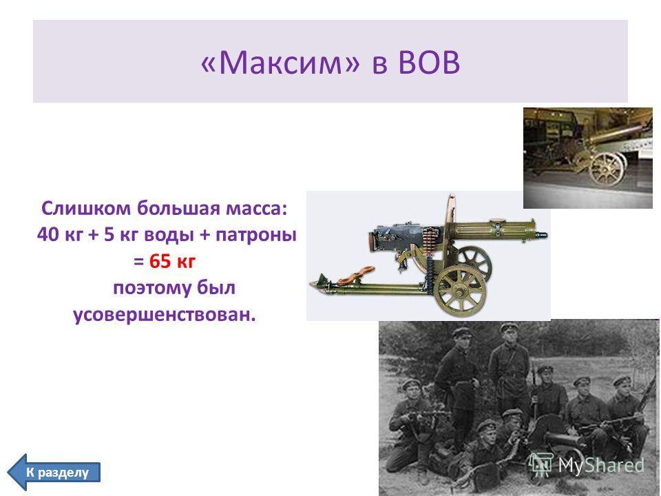 «Максим» в ВОВ Слишком большая масса: 40 кг + 5 кг воды + патроны = 65 кг поэтому был усовершенствован. К разделу