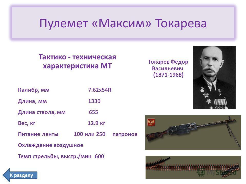 Пулемет «Максим» Токарева Токарев Федор Васильевич (1871-1968) Тактико - техническая характеристика МТ Калибр, мм 7.62x54R Длина, мм 1330 Длина ствола, мм655 Вес, кг 12.9 кг Питание ленты 100 или 250 патронов Охлаждение воздушное Темп стрельбы, выстр