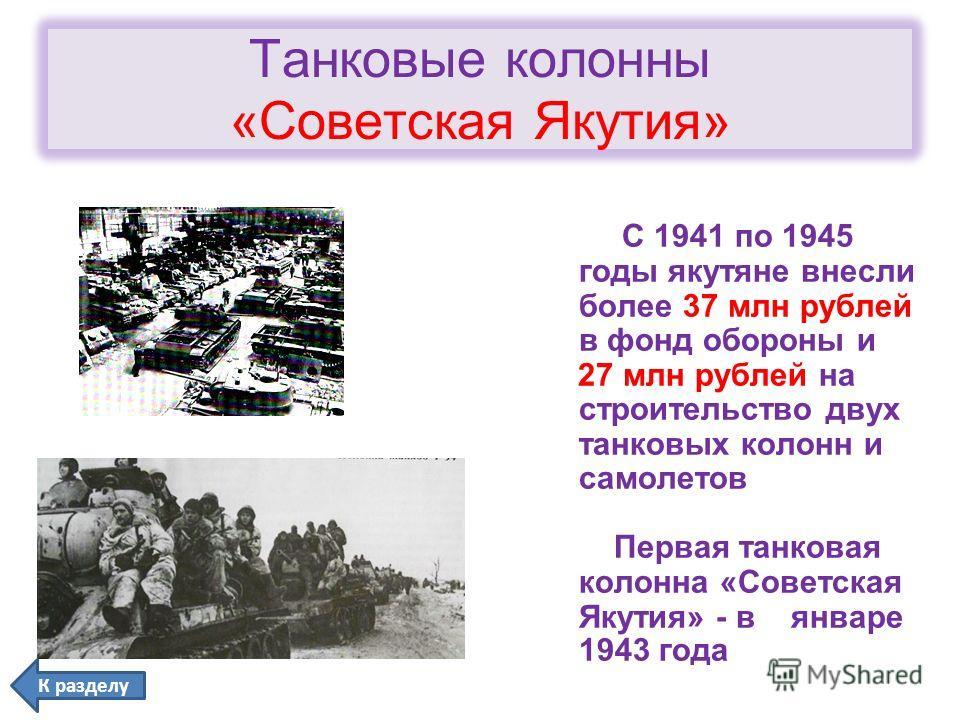 Танковые колонны «Советская Якутия» С 1941 по 1945 годы якутяне внесли более 37 млн рублей в фонд обороны и 27 млн рублей на строительство двух танковых колонн и самолетов Первая танковая колонна «Советская Якутия» - в январе 1943 года К разделу