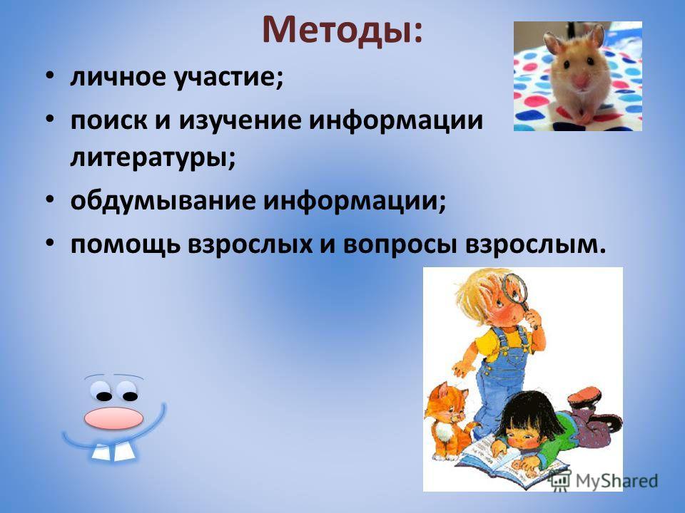 Методы: личное участие; поиск и изучение информации литературы; обдумывание информации; помощь взрослых и вопросы взрослым.