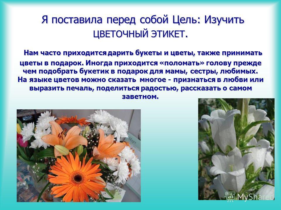 Я поставила перед собой Цель: Изучить ЦВЕТОЧНЫЙ ЭТИКЕТ. Нам часто приходится дарить букеты и цветы, также принимать цветы в подарок. Иногда приходится «поломать» голову прежде чем подобрать букетик в подарок для мамы, сестры, любимых. На языке цветов