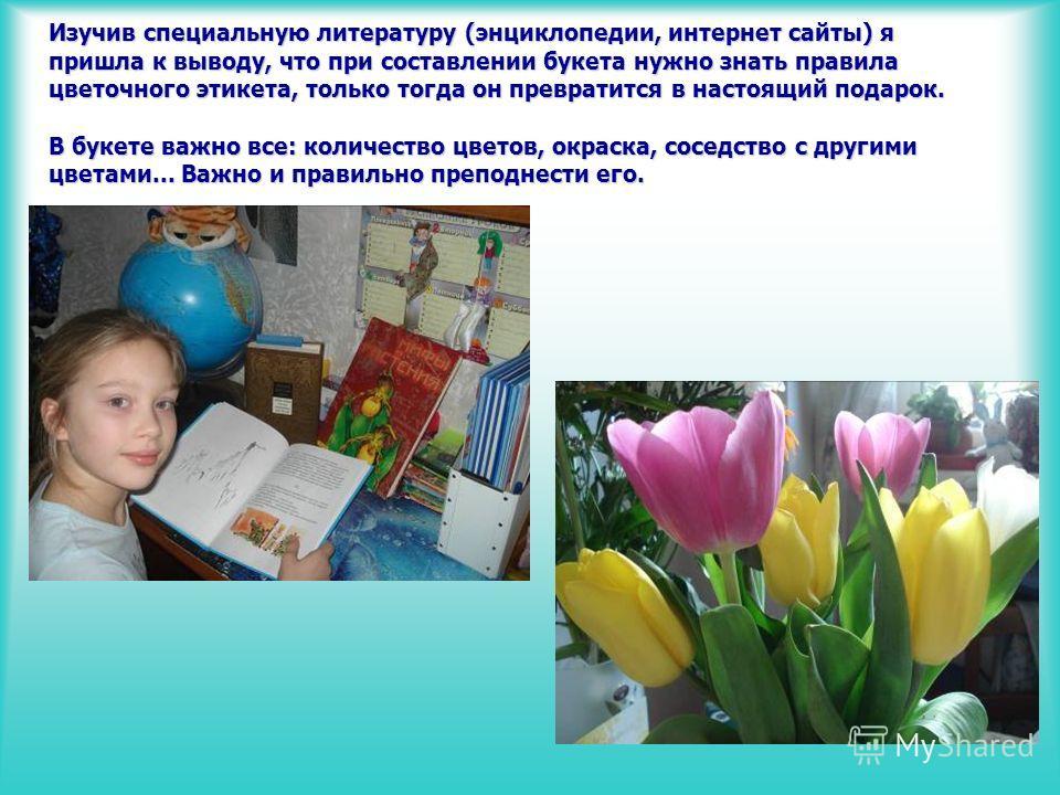 Изучив специальную литературу (энциклопедии, интернет сайты) я пришла к выводу, что при составлении букета нужно знать правила цветочного этикета, только тогда он превратится в настоящий подарок. В букете важно все: количество цветов, окраска, соседс