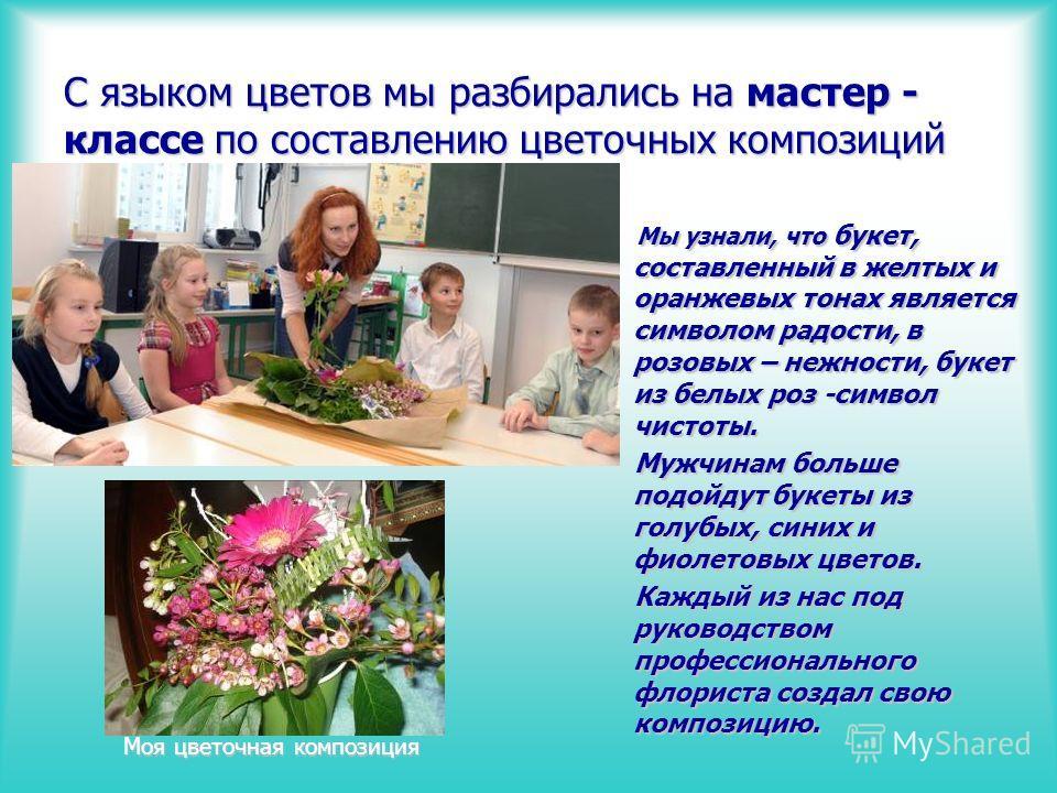 С языком цветов мы разбирались на мастер - классе по составлению цветочных композиций Моя цветочная композиция Мы узнали, что букет, составленный в желтых и оранжевых тонах является символом радости, в розовых – нежности, букет из белых роз -символ ч