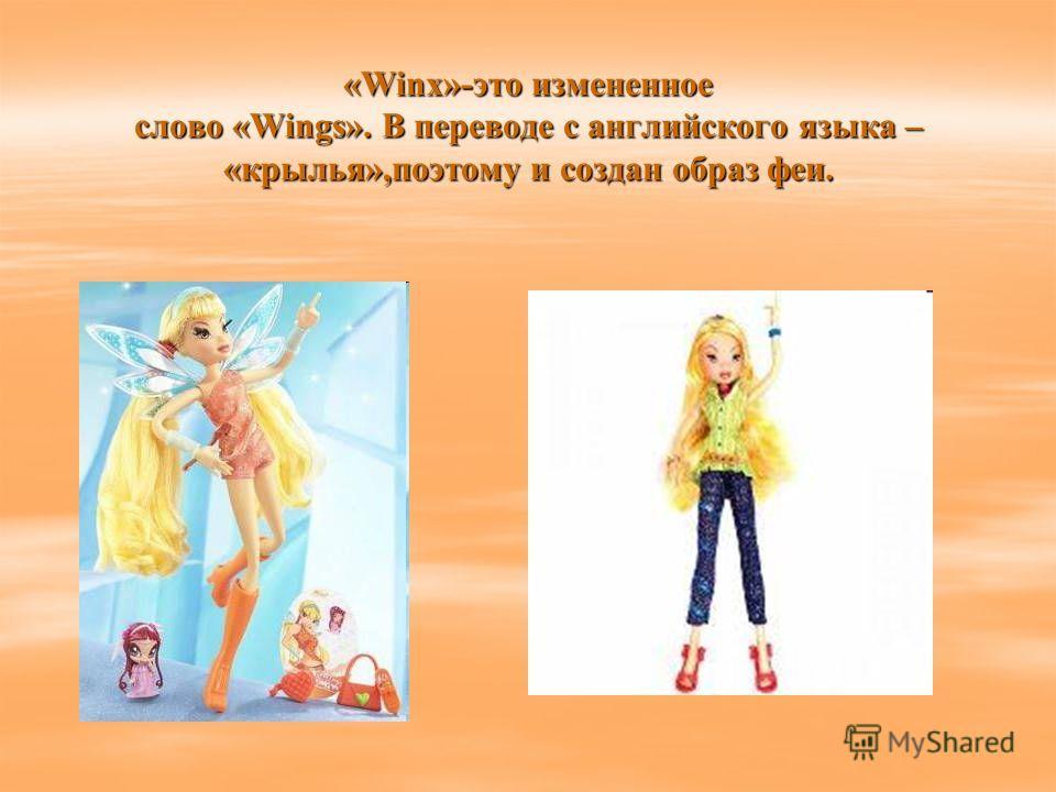 «Winx»-это измененное слово «Wings». В переводе с английского языка – «крылья»,поэтому и создан образ феи.