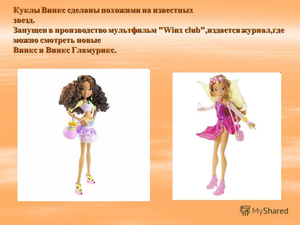 Куклы Винкс сделаны похожими на известных звезд. Запущен в производство мультфильм Winx club,издается журнал,где можно смотреть новые Винкс и Винкс Гламурикс.