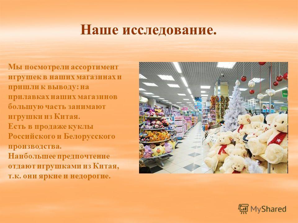 Наше исследование. Мы посмотрели ассортимент игрушек в наших магазинах и пришли к выводу: на прилавках наших магазинов большую часть занимают игрушки из Китая. Есть в продаже куклы Российского и Белорусского производства. Наибольшее предпочтение отда