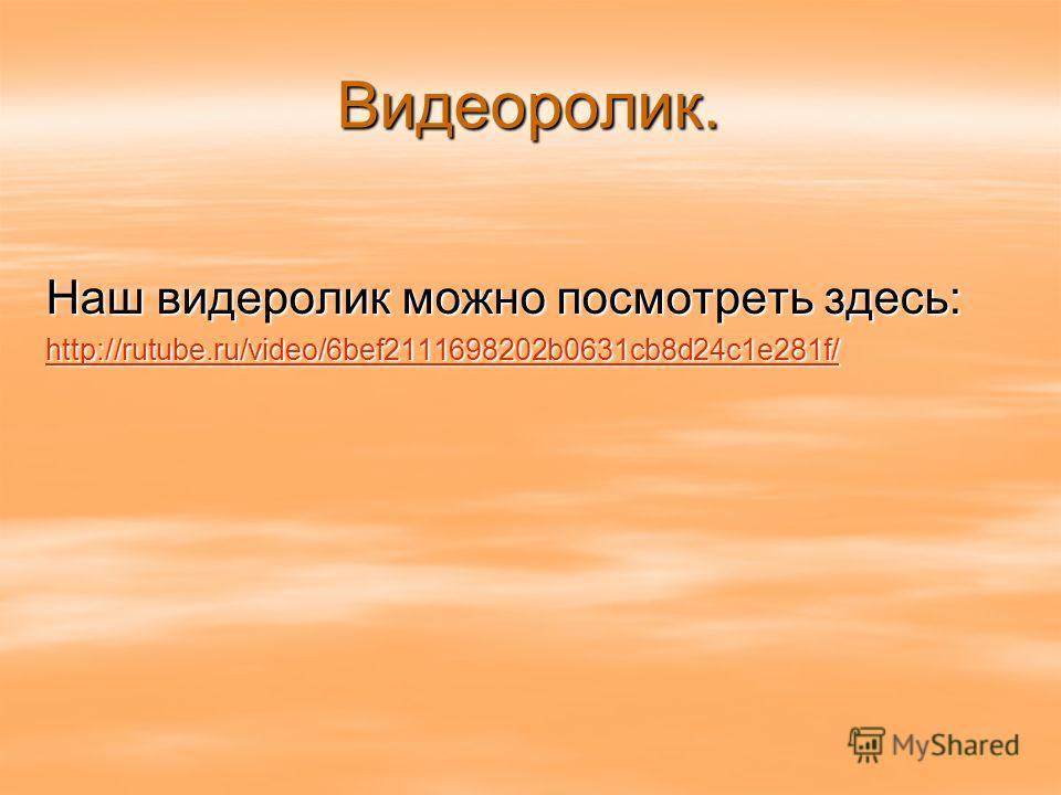 Видеоролик. Наш видеролик можно посмотреть здесь: http://rutube.ru/video/6bef2111698202b0631cb8d24c1e281f/