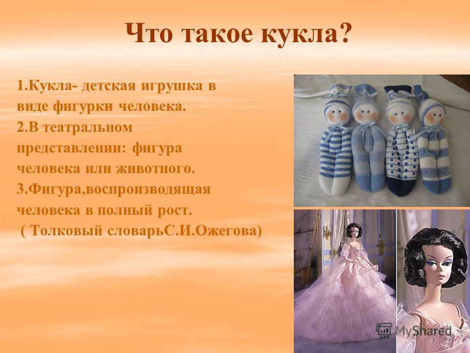 Что такое кукла? 1.Кукла- детская игрушка в виде фигурки человека. 2.В театральном представлении: фигура человека или животного. 3.Фигура,воспроизводящая человека в полный рост. ( Толковый словарьС.И.Ожегова)