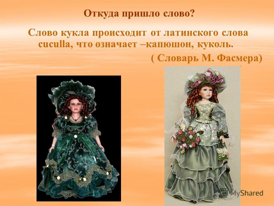 Откуда пришло слово? Слово кукла происходит от латинского слова cuculla, что означает –капюшон, куколь. ( Словарь М. Фасмера)