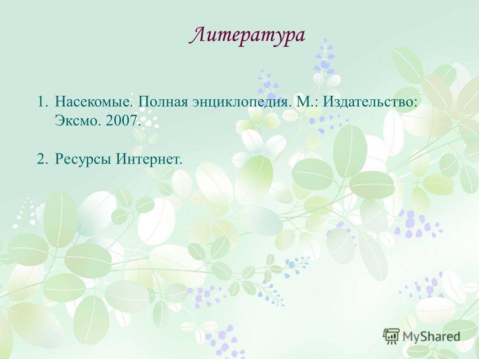 Литература 1.Насекомые. Полная энциклопедия. М.: Издательство: Эксмо. 2007. 2.Ресурсы Интернет.
