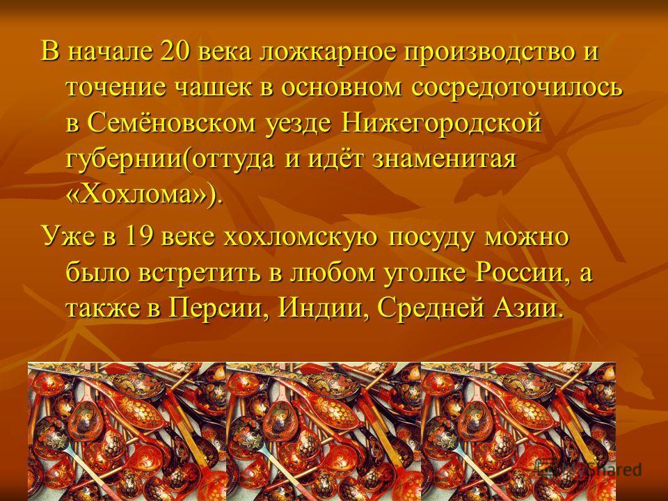 В начале 20 века ложкарное производство и точение чашек в основном сосредоточилось в Семёновском уезде Нижегородской губернии(оттуда и идёт знаменитая «Хохлома»). Уже в 19 веке хохломскую посуду можно было встретить в любом уголке России, а также в П
