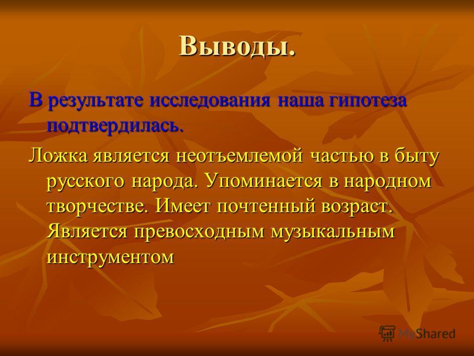Выводы. В результате исследования наша гипотеза подтвердилась. Ложка является неотъемлемой частью в быту русского народа. Упоминается в народном творчестве. Имеет почтенный возраст. Является превосходным музыкальным инструментом