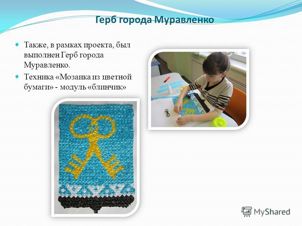 Герб города Муравленко Также, в рамках проекта, был выполнен Герб города Муравленко. Техника «Мозаика из цветной бумаги» - модуль «блинчик»